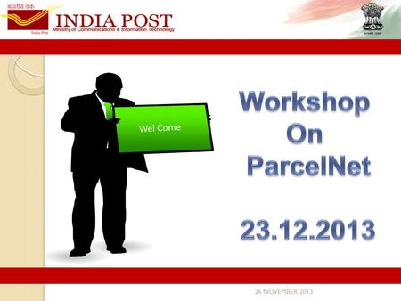 26 NOVEMBER 2013 Wel Come.  Existing & New Products in Parcel category  Role of each Office  Role of each Software  Product Norms for New Parcel Services.