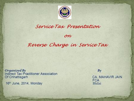 Service Tax Presentation on Reverse Charge in Service Tax Organized By By Indirect Tax Practitioner Association Of Chhattisgarh CA. MAHAVIR JAIN FCA 16.