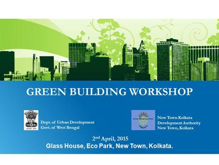GREEN BUILDING WORKSHOP 2 nd April, 2015 Glass House, Eco Park, New Town, Kolkata. Dept. of <strong>Urban</strong> Development Govt. of West Bengal New Town Kolkata Development.