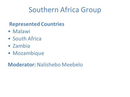 Southern Africa Group Represented Countries Malawi South Africa Zambia Mozambique Moderator: Nalishebo Meebelo.