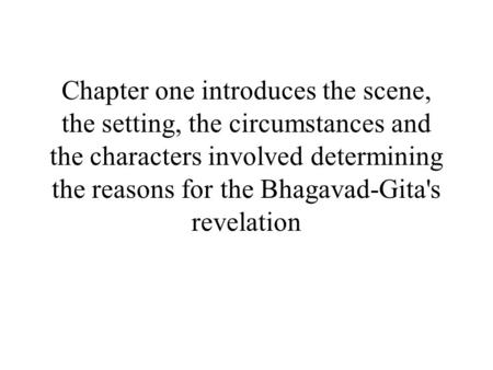 Chapter one introduces the scene, the setting, the circumstances and the characters involved determining the reasons for the Bhagavad-Gita's revelation.
