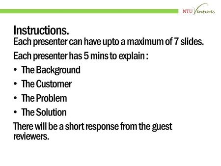 Instructions. Each presenter can have upto a maximum of 7 slides. Each presenter has 5 mins to explain : The Background The Customer The Problem The Solution.