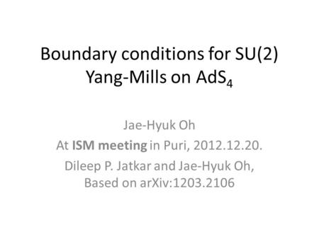 Boundary conditions for SU(2) Yang-Mills on AdS 4 Jae-Hyuk Oh At ISM meeting in Puri, 2012.12.20. Dileep P. Jatkar and Jae-Hyuk Oh, Based on arXiv:1203.2106.