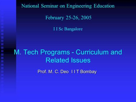 National Seminar on Engineering Education February 25-26, 2005 I I Sc Bangalore M. Tech Programs - Curriculum and Related Issues Prof. M. C. Deo I I T.
