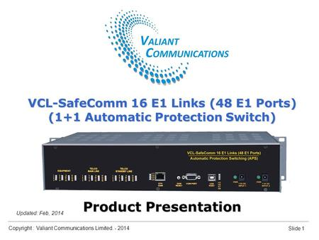 Copyright : Valiant Communications Limited. - 2014 Slide 1 Updated: Feb, 2014 VCL-SafeComm 16 E1 Links (48 E1 Ports) (1+1 Automatic Protection Switch)