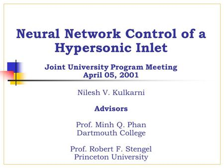Neural Network Control of a Hypersonic Inlet Joint University Program Meeting April 05, 2001 Nilesh V. Kulkarni Advisors Prof. Minh Q. Phan Dartmouth College.
