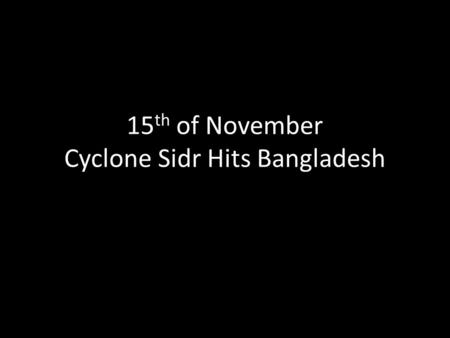 15 th of November Cyclone Sidr Hits Bangladesh. At a speed of 135 mph it became a Category-4 equivalent tropical cyclone.