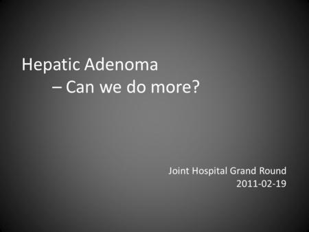 Hepatic Adenoma – Can we do more? Joint Hospital Grand Round 2011-02-19.
