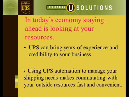 In today's economy staying ahead is looking at your resources. UPS can bring years of experience and credibility to your business. Using UPS automation.