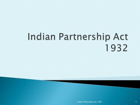 "1 Indian Partnership Act, 1932.  Sec 4 – ""Partnership is the relation between persons who have agreed to share the profits of business carried on by."