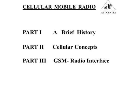 ALT CENTRE A L T T C PART I A Brief History PART II Cellular Concepts PART III GSM- Radio Interface CELLULAR MOBILE RADIO.