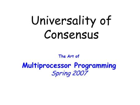 Universality of Consensus The Art of Multiprocessor Programming Spring 2007.
