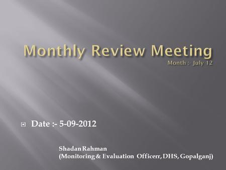  Date :- 5-09-2012 Shadan Rahman (Monitoring & Evaluation Officerr, DHS, Gopalganj)
