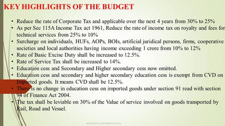 KEY HIGHLIGHTS OF THE BUDGET Reduce the rate of Corporate Tax and applicable over the next 4 years from 30% to 25% As per Sec 115A Income Tax act 1961,