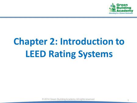 Chapter 2: Introduction to LEED Rating Systems 1 © 2014 Green Building Academy. All rights reserved.
