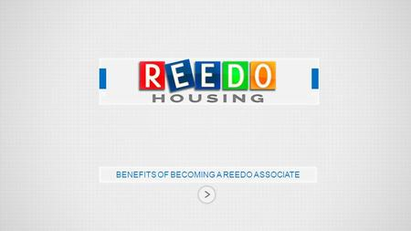 BENEFITS OF BECOMING A REEDO ASSOCIATE. 2014 Reedo Housing, All Rights Reserved. Reedo Ventures, the parent company of Reedo Housing is a pioneer in distribution.