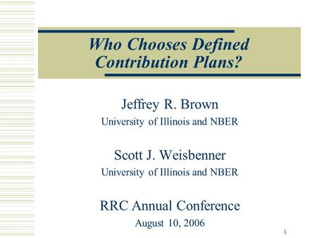1 Who Chooses Defined Contribution Plans? Jeffrey R. Brown University of Illinois and NBER Scott J. Weisbenner University of Illinois and NBER RRC Annual.