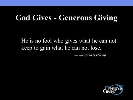 He is no fool who gives what he can not keep to gain what he can not lose. — Jim Elliot (1927-56) God Gives - Generous Giving.