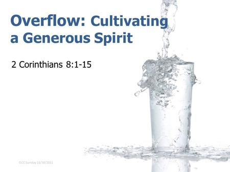 Overflow: Cultivating a Generous Spirit 2 Corinthians 8:1-15 GCC Sunday 10/30/2011.