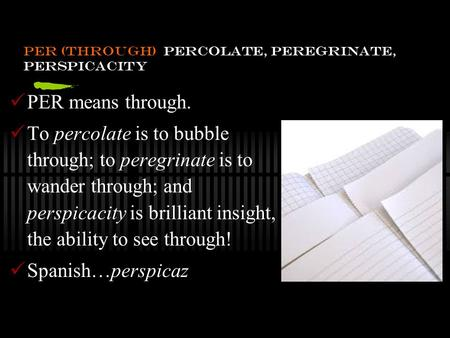 Per (through) percolate, peregrinate, perspicacity PER means through. To percolate is to bubble through; to peregrinate is to wander through; and perspicacity.