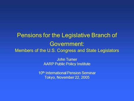 Pensions for the Legislative Branch of Government: Members of the U.S. Congress and State Legislators John Turner AARP Public Policy Institute 10 th International.