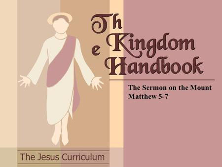 The Jesus Curriculum Th e The Sermon on the Mount Matthew 5-7 Kingdom Handbook.