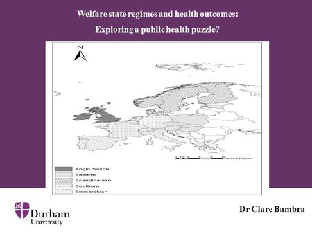 Welfare state regimes and health outcomes: Exploring a public health puzzle? Dr Clare Bambra.