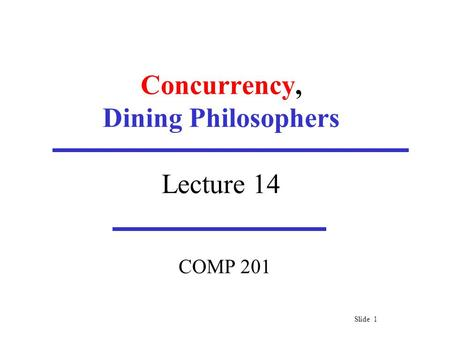 Slide 1 Concurrency, Dining Philosophers Lecture 14 COMP 201.