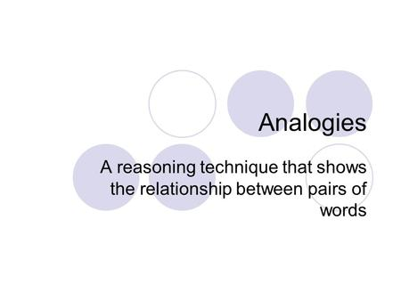 Analogies A reasoning technique that shows the relationship between pairs of words.