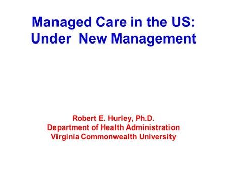 Managed Care in the US: Under New Management Robert E. Hurley, Ph.D. Department of Health Administration Virginia Commonwealth University.
