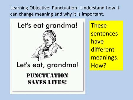 Learning Objective: Punctuation! Understand how it can change meaning and why it is important. These sentences have different meanings. How?