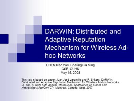 DARWIN: Distributed and Adaptive Reputation Mechanism for Wireless Ad- hoc Networks CHEN Xiao Wei, Cheung Siu Ming CSE, CUHK May 15, 2008 This talk is.
