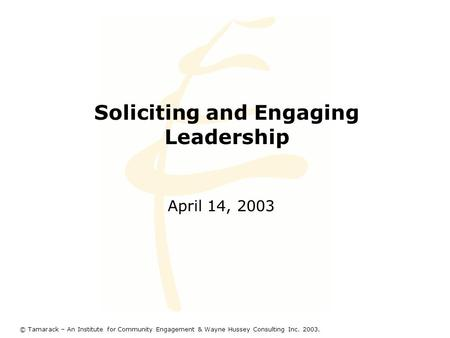 Soliciting and Engaging Leadership April 14, 2003 © Tamarack – An Institute for Community Engagement & Wayne Hussey Consulting Inc. 2003.