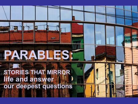 PARABLES: STORIES THAT MIRROR life and answer our deepest questions.
