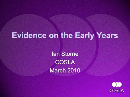 Evidence on the Early Years Ian Storrie COSLA March 2010 Ian Storrie COSLA March 2010.
