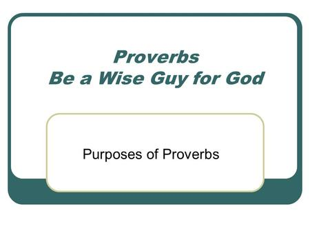 Proverbs Be a Wise Guy for God Purposes of Proverbs.