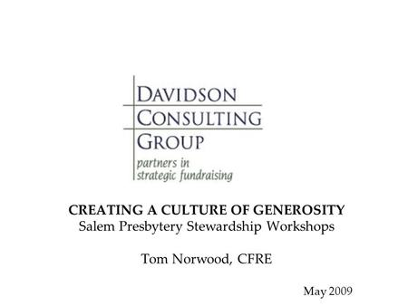 CREATING A CULTURE OF GENEROSITY Salem Presbytery Stewardship Workshops Tom Norwood, CFRE May 2009.
