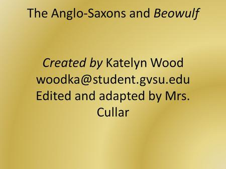 The Anglo-Saxons and Beowulf Created by Katelyn Wood Edited and adapted by Mrs. Cullar.