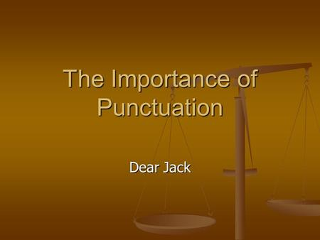 The Importance of Punctuation Dear Jack. A woman, without her man, is nothing. A woman, without her man, is nothing. A woman: without her, man is nothing.