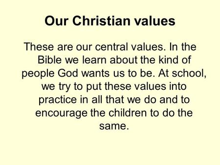 Our Christian values These are our central values. In the Bible we learn about the kind of people God wants us to be. At school, we try to put these values.