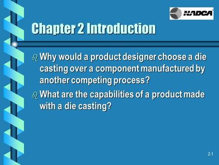 2-1 Chapter 2 Introduction b Why would a product designer choose a die casting over a component manufactured by another competing process? b What are the.