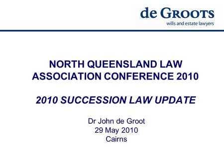 NORTH QUEENSLAND LAW ASSOCIATION CONFERENCE 2010 2010 SUCCESSION LAW UPDATE Dr John de Groot 29 May 2010 Cairns.