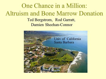 One Chance in a Million: Altruism and Bone Marrow Donation Ted Bergstrom, Rod Garratt, Damien Sheehan-Connor Univ of California Santa Barbara.
