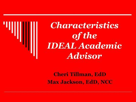 Characteristics of the IDEAL Academic Advisor Cheri Tillman, EdD Max Jackson, EdD, NCC.