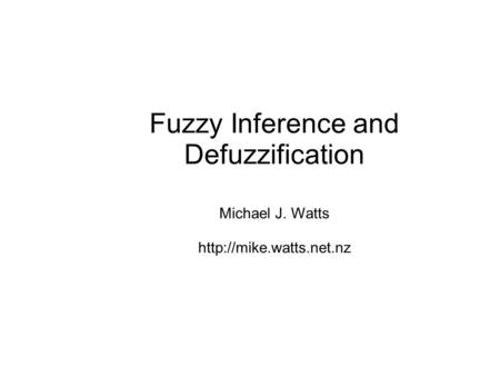 Fuzzy Inference and Defuzzification Michael J. Watts