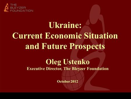 Ukraine: Current Economic Situation and Future Prospects Oleg Ustenko Executive Director, The Bleyzer Foundation October 2012.