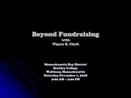 Beyond Fundraising with Wayne B. Clark Massachusetts Bay District Bentley College Waltham, Massachusetts Saturday November 1, 2008 9:00 AM – 2:00 PM.