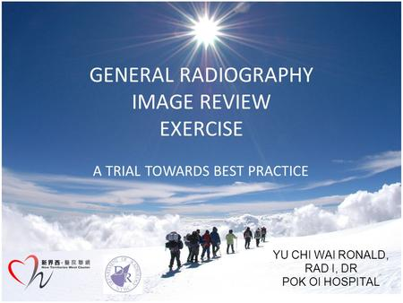 GENERAL RADIOGRAPHY IMAGE REVIEW EXERCISE A TRIAL TOWARDS BEST PRACTICE YU CHI WAI RONALD, RAD I, DR POK OI HOSPITAL.