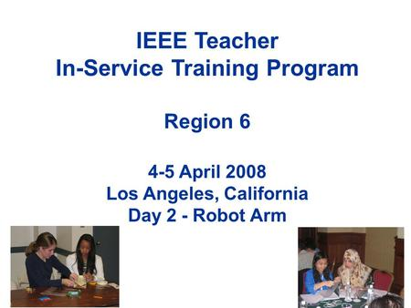 IEEE Teacher In-Service Training Program Region 6 4-5 April 2008 Los Angeles, California Day 2 - Robot Arm.