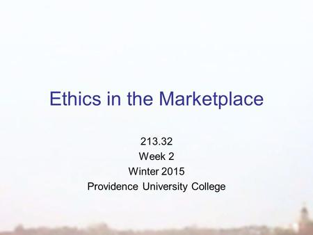Ethics in the Marketplace 213.32 Week 2 Winter 2015 Providence University College.